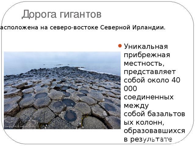 Дорога гигантов Уникальная прибрежная местность, представляет собой около 40 000 соединенных между собойбазальтовыхколонн, образовавшихся в результате древнего извержениявулкана. Большинство колонншестиугольные. Самая высокая около 12 метров. Ра…