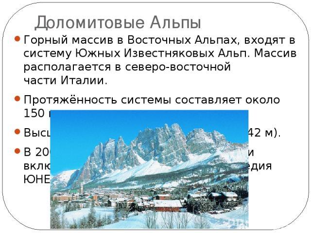 Доломитовые Альпы Горный массив вВосточных Альпах, входят в системуЮжных Известняковых Альп. Массив располагается в северо-восточной частиИталии. Протяжённость системы составляет около 150км. Высшая точка— гораМармолада(3342 м). В 2009 году Д…