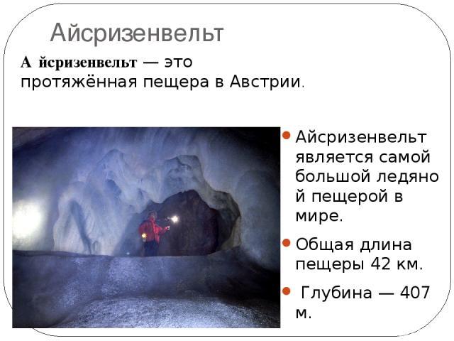 Айсризенвельт Айсризенвельт является самой большойледяной пещеройв мире. Общая длина пещеры 42км. Глубина — 407 м. А йсризенвельт— это протяжённаяпещеравАвстрии.