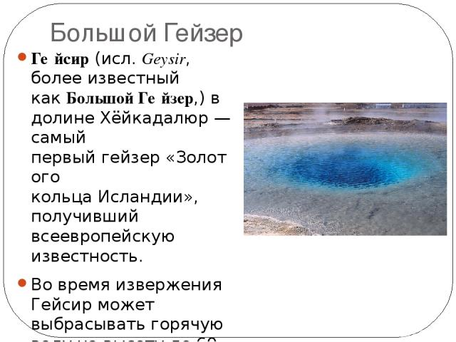 Большой Гейзер Ге йсир(исл.Geysir, более известный какБольшой Ге йзер,) в долинеХёйкадалюр— самый первыйгейзер«Золотого кольцаИсландии», получивший всеевропейскую известность. Во время извержения Гейсир может выбрасывать горячую воду на высо…