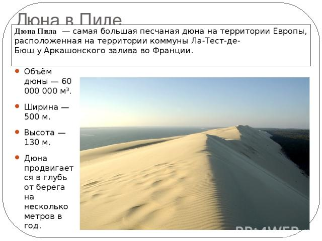 Дюна в Пиле Объём дюны — 60 000 000 м³. Ширина— 500м. Высота— 130м. Дюна продвигается в глубь от берега на несколько метров в год. Дюна Пила — самая большая песчанаядюнана территории Европы, расположенная на территориикоммуныЛа-Тест-де-Бюшу…