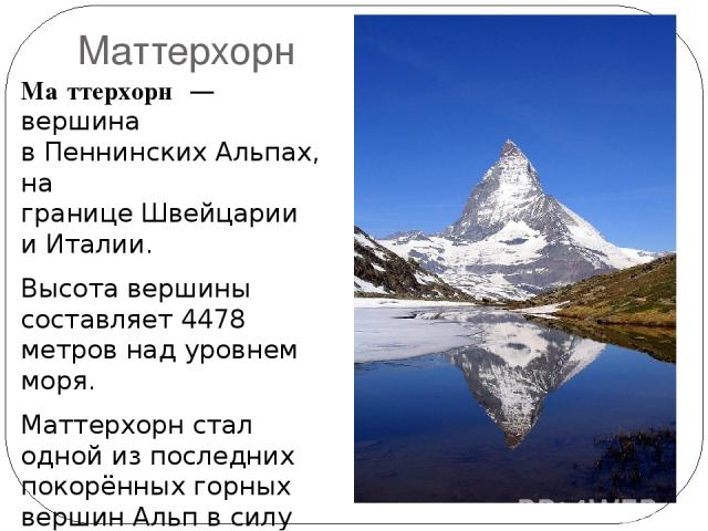 Маттерхорн Ма ттерхорн — вершина вПеннинских Альпах, на границеШвейцарии иИталии. Высотавершины составляет 4478 метров над уровнем моря. Маттерхорн стал одной из последних покорённых горных вершин Альп в силу высокой технической сложности восх…