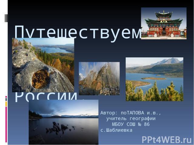 Автор: поТАПОВА и.в., учитель географии МБОУ СОШ № 86 с.Шаблиевка Путешествуем по России.