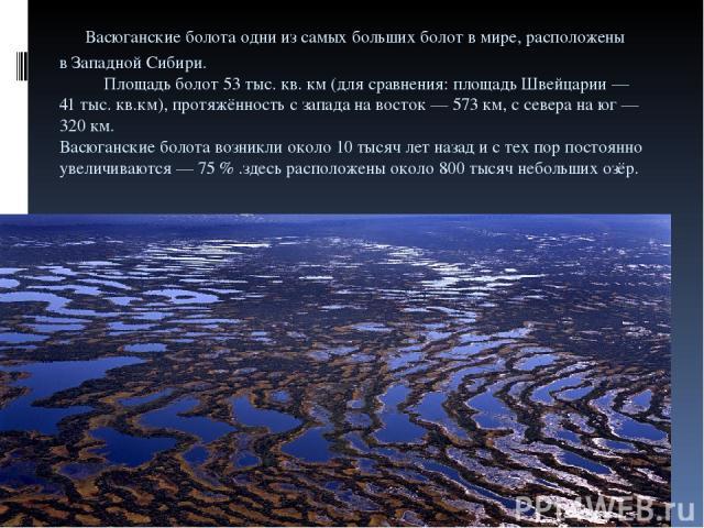 Васюганские болота одни изсамых больших болот вмире, расположены вЗападной Сибири. Площадь болот 53тыс.кв.км(для сравнения: площадь Швейцарии— 41тыс.кв.км), протяжённость сзапада навосток— 573км, ссевера наюг— 320км. Васюганские бо…