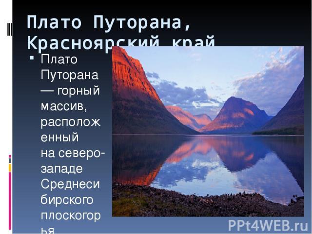 Плато Путорана, Красноярский край Плато Путорана— горный массив, расположенный насеверо-западе Среднесибирского плоскогорья. Насевере изападе плато обрывается крутым уступом (800 иболеем.), втовремя как южная ивосточная части характеризуютс…