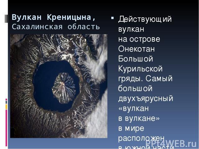 Вулкан Креницына, Сахалинская область Действующий вулкан наострове Онекотан Большой Курильской гряды. Самый большой двухъярусный «вулкан ввулкане» вмире расположен вюжной части острова Онекотан. Высота вулкана— 1324м. Вулканический конус подни…