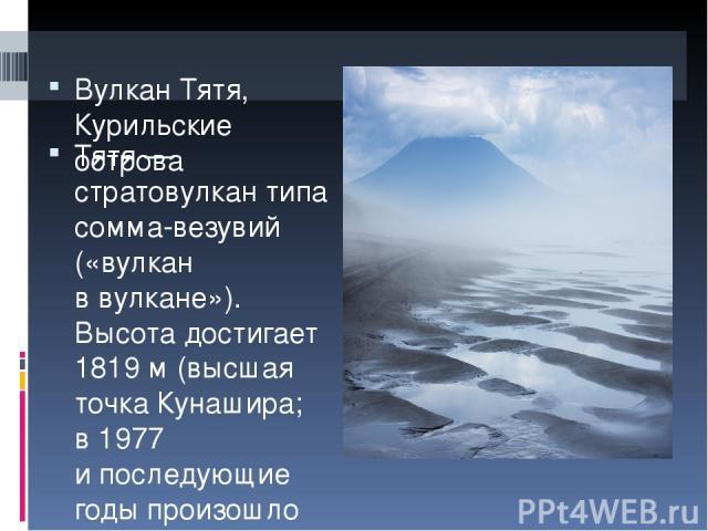 Вулкан Тятя, Курильские острова Тятя— стратовулкан типа сомма-везувий («вулкан ввулкане»). Высота достигает 1819м (высшая точка Кунашира; в1977 ипоследующие годы произошло обрушение юго-восточной части кромки вершинного кратера ибольшая часть …