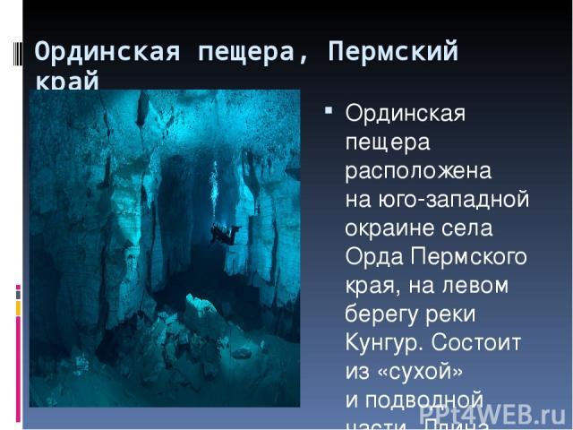 Ординская пещера, Пермский край Ординская пещера расположена наюго-западной окраине села Орда Пермского края, налевом берегу реки Кунгур. Состоит из«сухой» иподводной части. Длина сухой части составляет 300метров, подводной— 4600метров. Пещер…