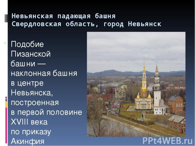 Невьянская падающая башня Свердловская область, город Невьянск Подобие Пизанской башни— наклонная башня вцентре Невьянска, построенная впервой половине XVIII века поприказу Акинфия Демидова. Высота башни— 57,5метра, основание— квадрат состор…