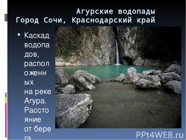 Агурские водопады Город Сочи, Краснодарский край Каскад водопадов, расположенных нареке Агура. Расстояние отберега Чёрного моря— 4км. Представляет собой два каскада: нижний высотой 18м иверхний— 12м.