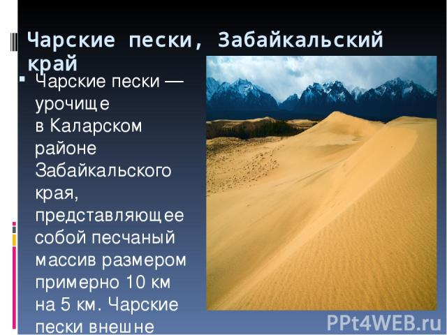 Чарские пески, Забайкальский край Чарские пески— урочище вКаларском районе Забайкальского края, представляющее собой песчаный массив размером примерно 10км на5км. Чарские пески внешне похожи напустыни Средней Азии. Всеверо-восточной части уро…