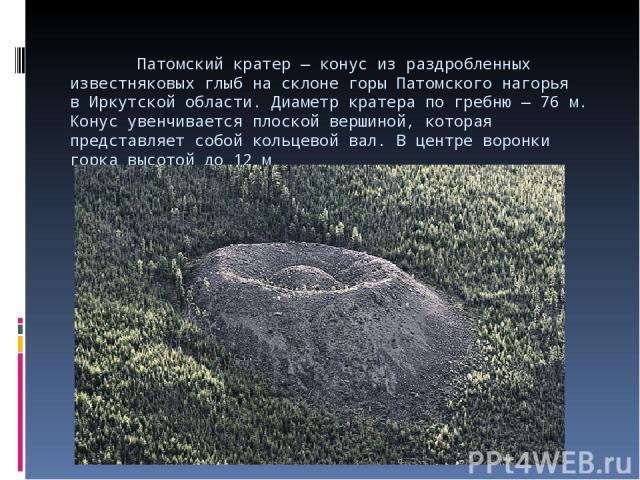 Патомский кратер— конус израздробленных известняковых глыб насклоне горы Патомского нагорья вИркутской области. Диаметр кратера погребню— 76м. Конус увенчивается плоской вершиной, которая представляет собой кольцевой вал. Вцентре воронки гор…