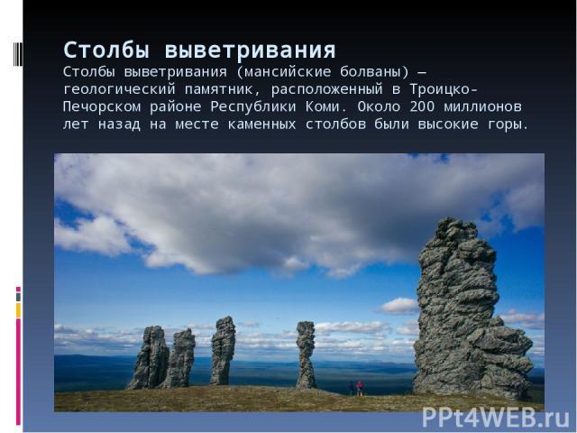 Столбы выветривания Столбы выветривания (мансийские болваны)— геологический памятник, расположенный вТроицко-Печорском районе Республики Коми. Около 200 миллионов лет назад наместе каменных столбов были высокие горы.