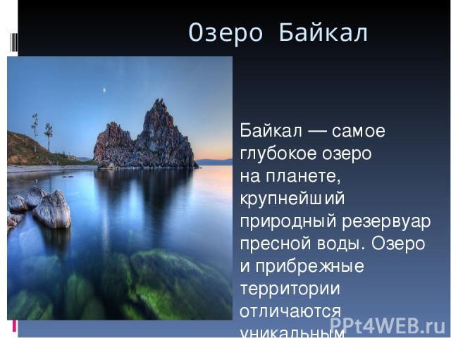 Озеро Байкал Байкал— самое глубокое озеро напланете, крупнейший природный резервуар пресной воды. Озеро иприбрежные территории отличаются уникальным разнообразием флоры ифауны. Местные жители имногие вРоссии традиционно называют Байкал морем. …
