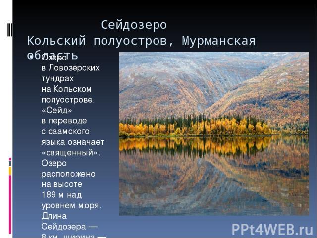 Сейдозеро Кольский полуостров, Мурманская область  Озеро вЛовозерских тундрах наКольском полуострове. «Сейд» впереводе ссаамского языка означает «священный». Озеро расположено навысоте 189м над уровнем моря. Длина Сейдозера— 8км, ширина— о…