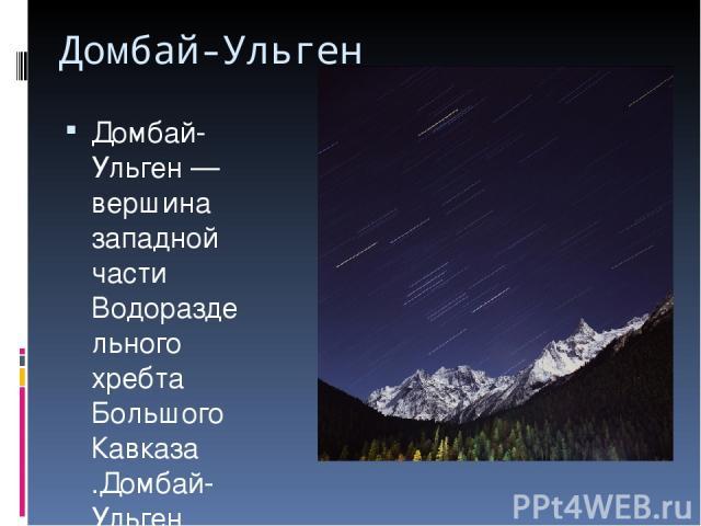 Домбай-Ульген Домбай-Ульген— вершина западной части Водораздельного хребта Большого Кавказа .Домбай-Ульген является наиболее высокой вершиной Абхазии, находится восточнее посёлка Домбай, имеет три вершины: западную (4036м), главную (4046м) ивост…