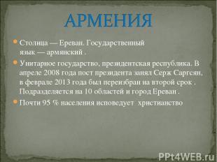 Столица—Ереван. Государственный язык—армянский. Унитарное государство,през