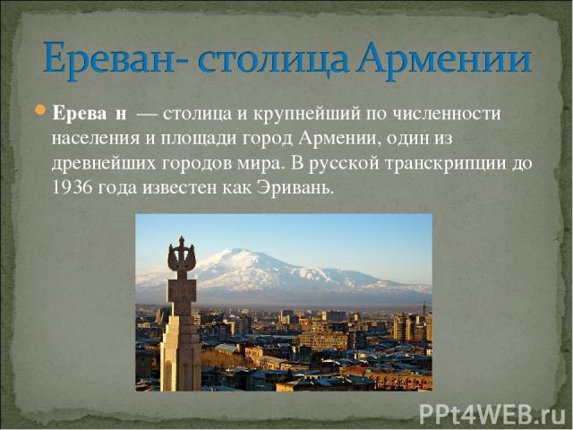 Ерева н — столица и крупнейшийпо численности населения и площади город Армении, один из древнейшихгородов мира. В русской транскрипции до 1936 года известен какЭривань.