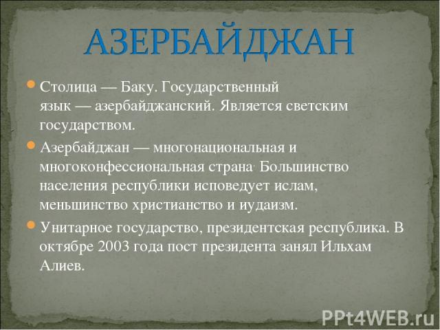 Столица—Баку. Государственный язык—азербайджанский. Являетсясветским государством. Азербайджан — многонациональная и многоконфессиональная страна. Большинство населения республики исповедует ислам, меньшинствохристианство ииудаизм. Унитарное …