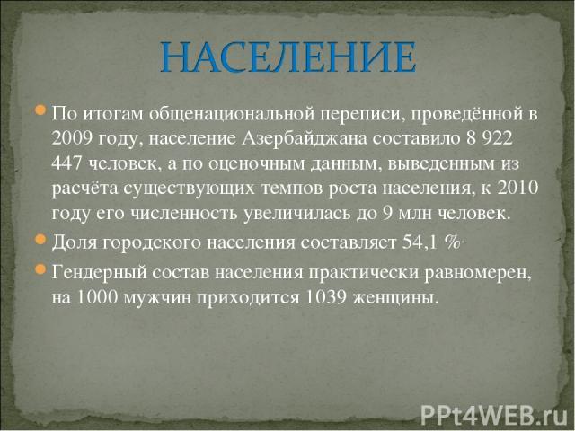 По итогамобщенациональной переписи, проведённой в 2009 году, население Азербайджана составило 8 922 447 человек, а по оценочным данным, выведенным из расчёта существующих темпов роста населения, к 2010 году его численность увеличилась до 9млн чело…