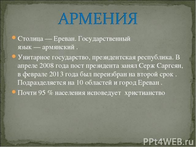Столица—Ереван. Государственный язык—армянский. Унитарное государство,президентская республика. В апреле 2008 года постпрезидента занялСерж Саргсян, в феврале 2013 года был переизбран на второй срок. Подразделяется на 10 областей и город Ер…