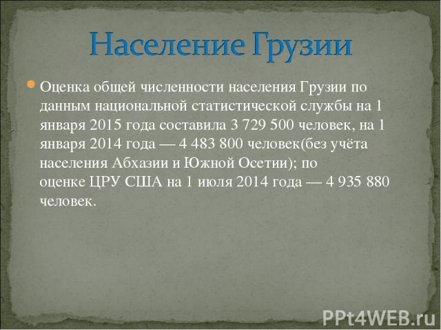 Оценка общей численности населения Грузии по данным национальной статистической службы на1 января 2015 годасоставила 3 729 500 человек, на 1 января 2014 года— 4 483 800 человек(без учёта населенияАбхазиии Южной Осетии); по оценкеЦРУСШАна 1 и…