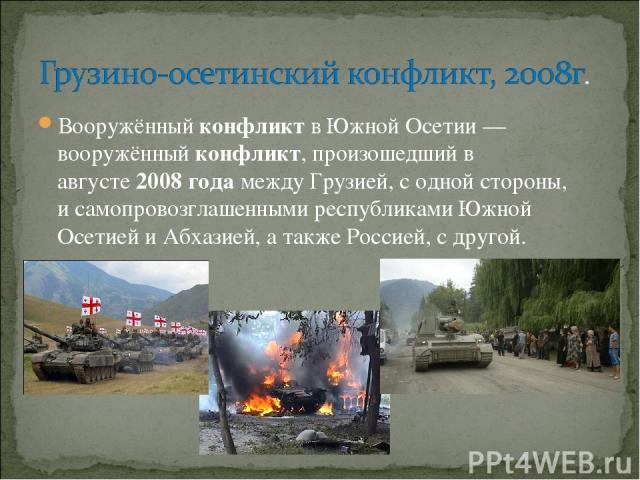 Вооружённыйконфликтв Южной Осетии — вооружённыйконфликт,произошедший в августе2008годамежду Грузией, с одной стороны, исамопровозглашенными республиками Южной Осетией и Абхазией, а такжеРоссией, с другой.