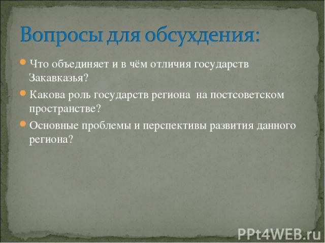 Что объединяет и в чём отличия государств Закавказья? Какова роль государств региона на постсоветском пространстве? Основные проблемы и перспективы развития данного региона?