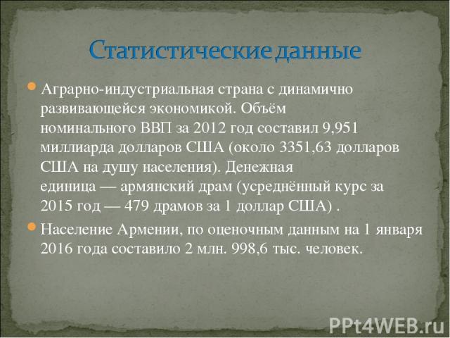 Аграрно-индустриальная страна с динамично развивающейся экономикой. Объём номинальногоВВПза 2012 год составил 9,951 миллиардадолларов США(около 3351,63 долларов США на душу населения). Денежная единица—армянский драм(усреднённый курсза 2015…