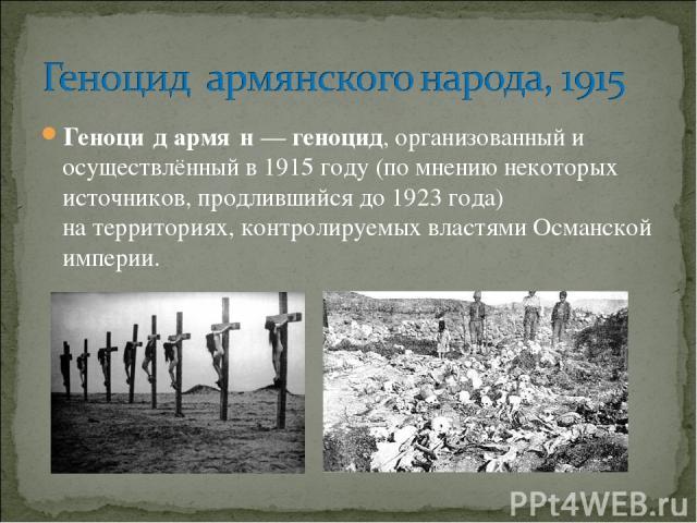 Геноци дармя н—геноцид, организованный и осуществлённый в 1915году (по мнению некоторых источников, продлившийся до 1923 года) натерриториях, контролируемых властями Османской империи.