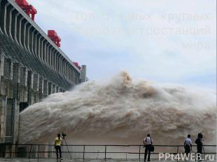 Топ-5 самых крупных Гидроэлектростанций мира