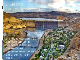 5 место Тукуруйская ГЭС Эта бразильская ГЭС, расположенная в непосредственной бл