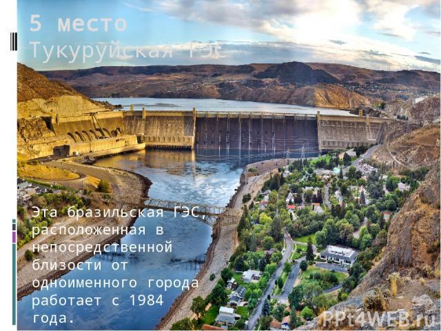 5 место Тукуруйская ГЭС Эта бразильская ГЭС, расположенная в непосредственной близости от одноименного города работает с 1984 года.