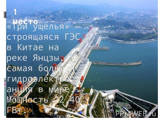 «Три ущелья» — строящаяся ГЭС в Китае на реке Янцзы, самая большая гидроэлектростанция в мире. Мощность 22,40 ГВт. 1 место