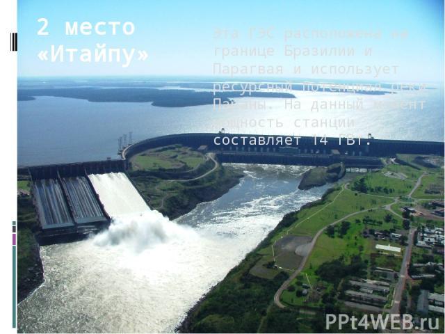 Эта ГЭС расположена на границе Бразилии и Парагвая и использует ресурсный потенциал реки Параны. На данный момент мощность станции составляет 14 ГВт. 2 место «Итайпу»