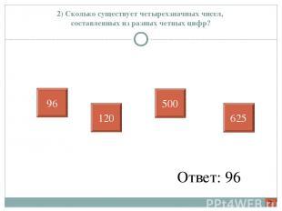 2) Сколько существует четырехзначных чисел, составленных из разных четных цифр?