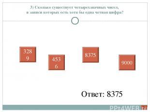 3) Сколько существует четырехзначных чисел, в записи которых есть хотя бы одна ч