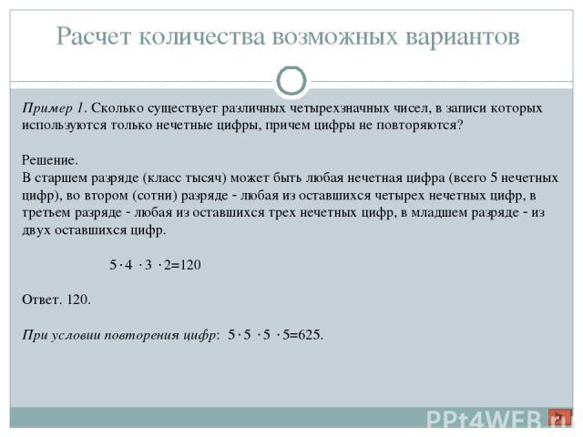 Расчет количества возможных вариантов Пример 1. Сколько существует различных четырехзначных чисел, в записи которых используются только нечетные цифры, причем цифры не повторяются? Решение. В старшем разряде (класс тысяч) может быть любая нечетная ц…