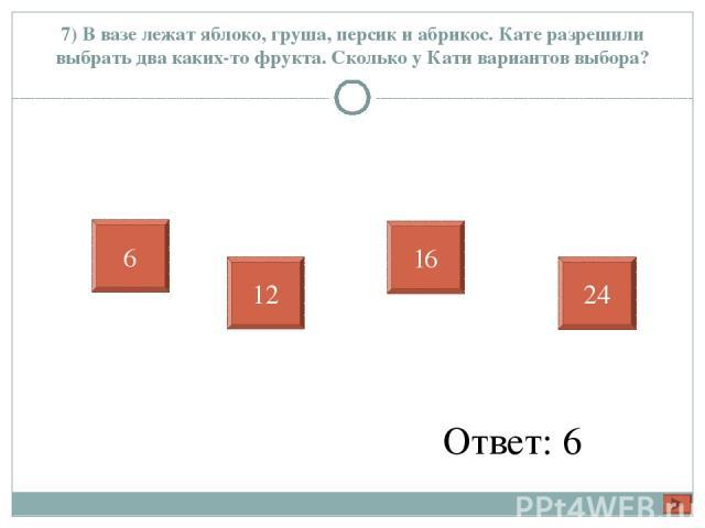7) В вазе лежат яблоко, груша, персик и абрикос. Кате разрешили выбрать два каких-то фрукта. Сколько у Кати вариантов выбора? Ответ: 6 6 12 16 24
