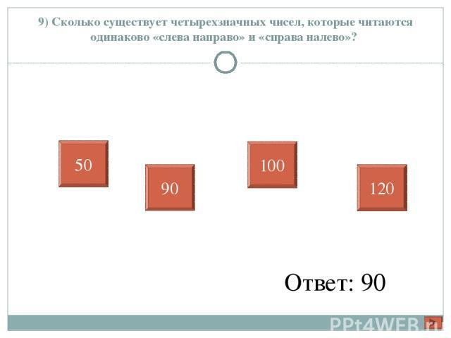 9) Сколько существует четырехзначных чисел, которые читаются одинаково «слева направо» и «справа налево»? Ответ: 90 50 90 100 120