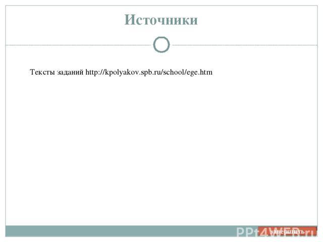 завершить Источники Тексты заданий http://kpolyakov.spb.ru/school/ege.htm