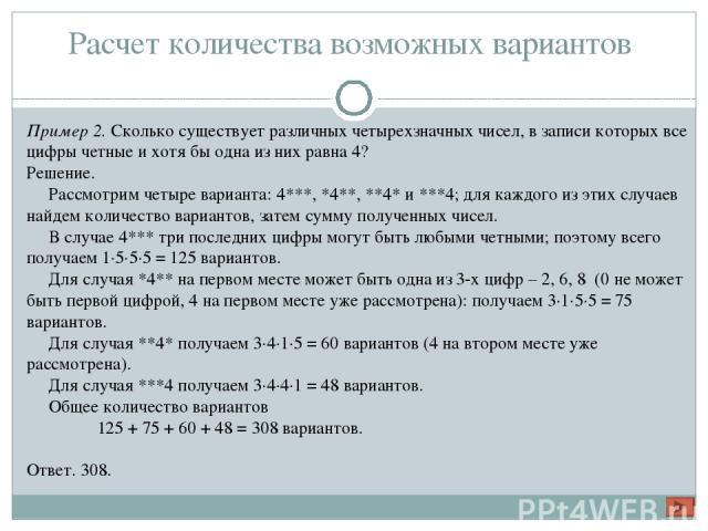 Расчет количества возможных вариантов Пример 2. Сколько существует различных четырехзначных чисел, в записи которых все цифры четные и хотя бы одна из них равна 4? Решение. Рассмотрим четыре варианта: 4***, *4**, **4* и ***4; для каждого из этих слу…
