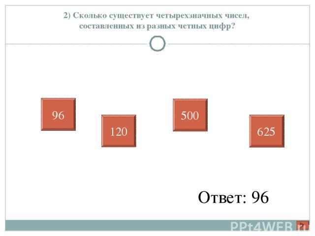 2) Сколько существует четырехзначных чисел, составленных из разных четных цифр? Ответ: 96 96 120 500 625
