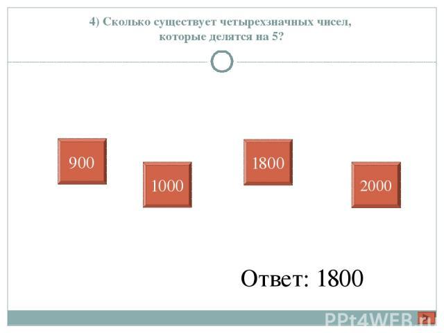 4) Сколько существует четырехзначных чисел, которые делятся на 5? Ответ: 1800 900 1000 1800 2000