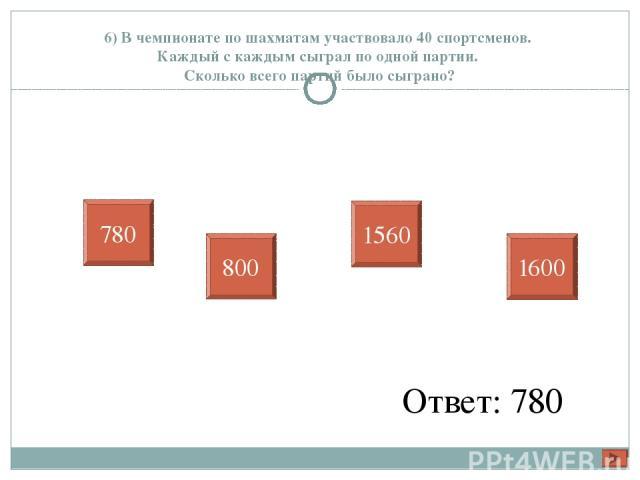 6) В чемпионате по шахматам участвовало 40 спортсменов. Каждый с каждым сыграл по одной партии. Сколько всего партий было сыграно? Ответ: 780 780 800 1560 1600