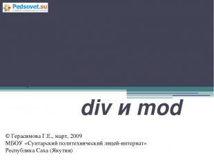 Операции над целыми числами div и mod © Герасимова Г.Е., март, 2009 МБОУ «Сунтар