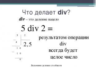 Что делает div? div – это деление нацело 5 div 2 = результатом операции div всег