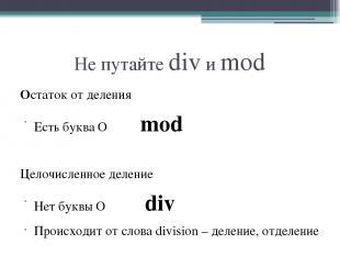 Не путайте div и mod Остаток от деления Есть буква О mod Целочисленное деление Н