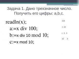 Задача 1. Дано трехзначное число. Получить его цифры: a,b,c. readln(x); a:=x div