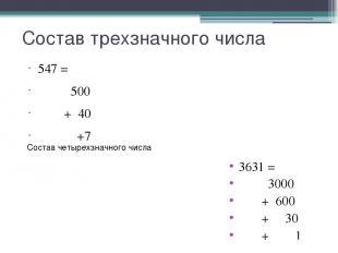 Состав трехзначного числа 547 = 500 + 40 +7 Состав четырехзначного числа 3631 =